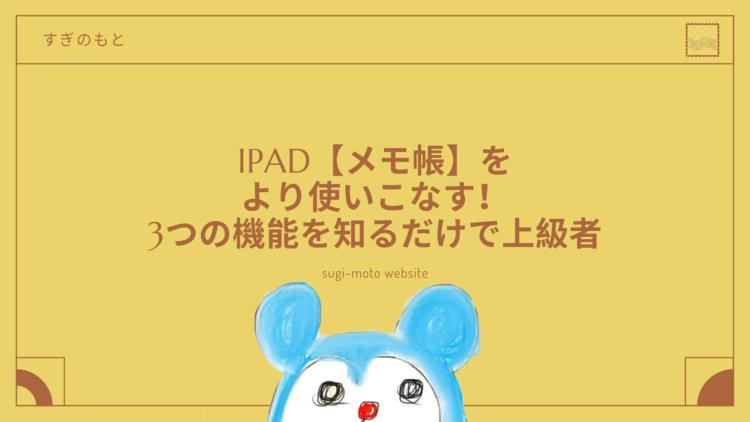 iPad【メモ帳】をより使いこなす!3つの機能を知るだけで上級者