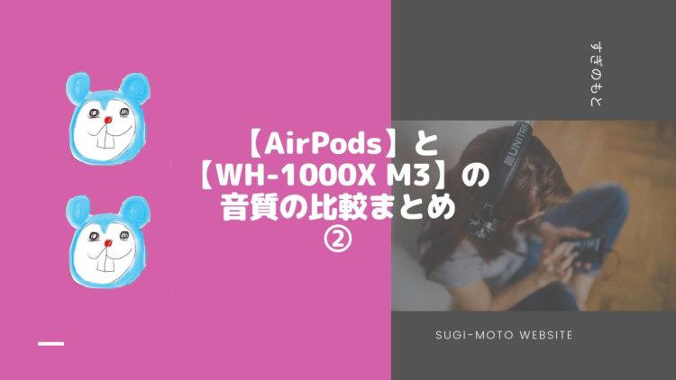 【AirPods】と【WH-1000X M3】の音質の比較まとめ②
