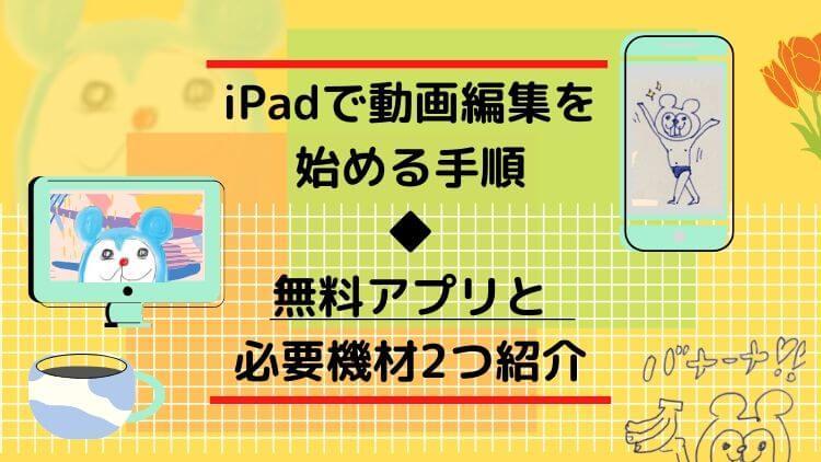 iPadで動画編集始める手順 ◆ 無料アプリと必要機材2つ紹介